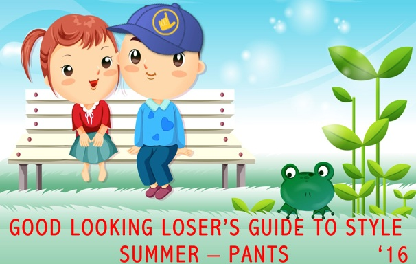 Good Looking Loser's Summer 2016 Guide to Style (Pants)