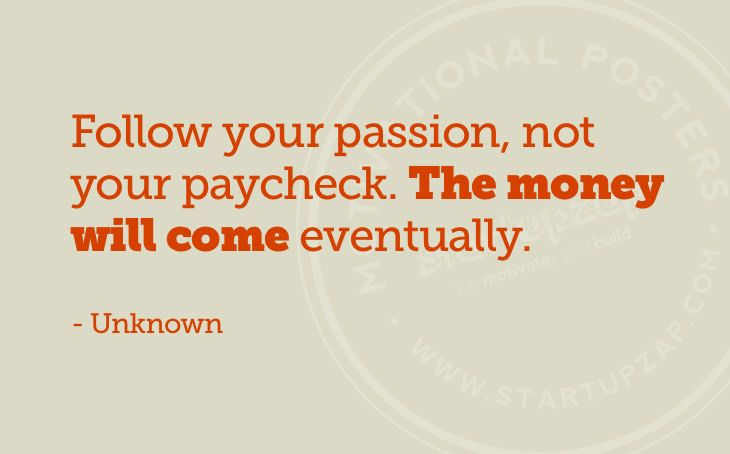 follow your passion - money will come