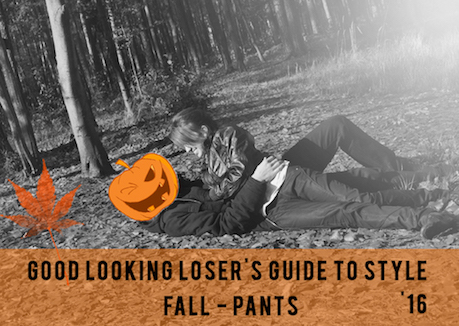 Good Looking Loser's Fall 2016 Guide to Style (Pants)