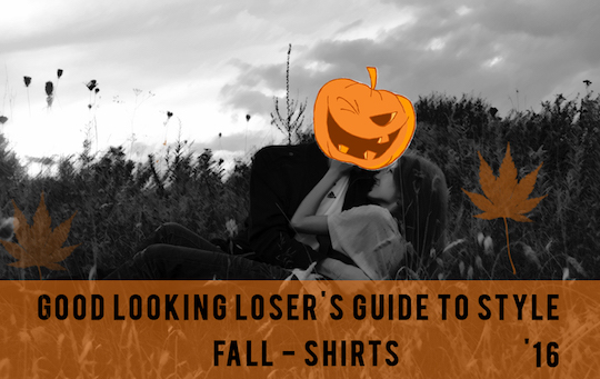 Good Looking Loser's Fall 2016 Guide to Style (Shirts)