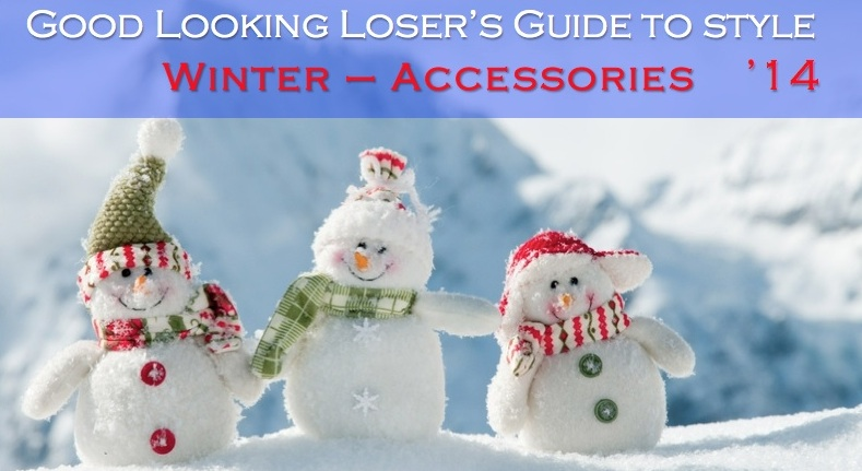 Good Looking Loser's Winter 2014 Guide to Style (Accessories)