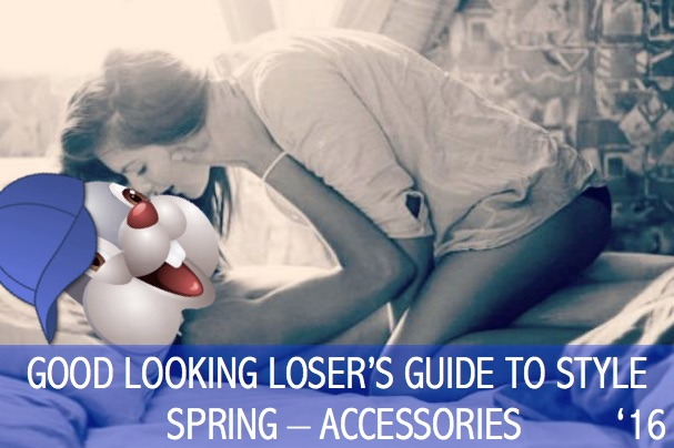 Good Looking Loser's Spring 2016 Guide to Style (Accessories)