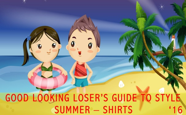 Good Looking Loser's Summer 2016 Guide to Style (Shirts)