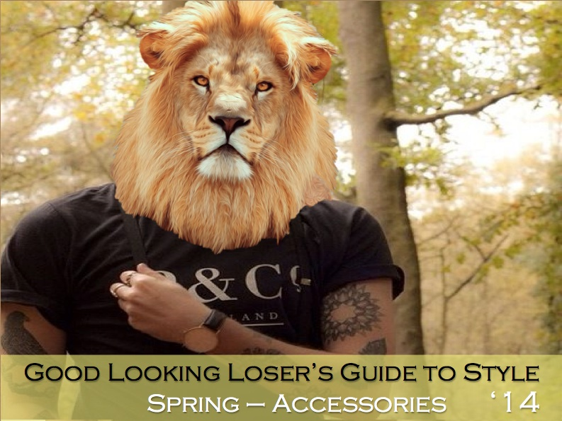 Good Looking Loser's Spring 2014 Guide to Style (Accessories)